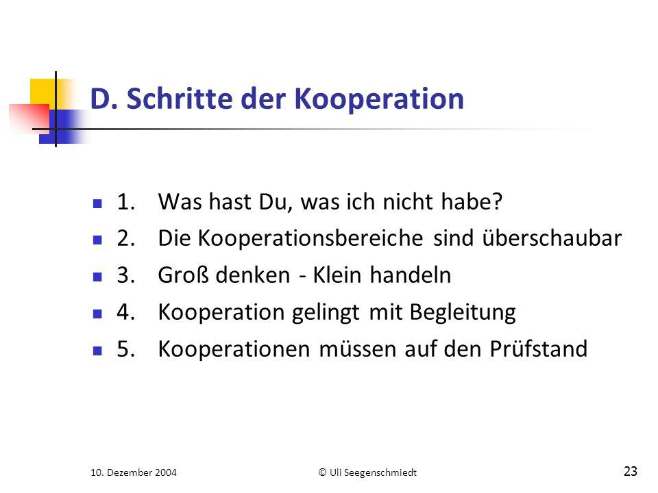 10. Dezember 2004© Uli Seegenschmiedt 23 D. Schritte der Kooperation 1.Was hast Du, was ich nicht habe? 2.Die Kooperationsbereiche sind überschaubar 3
