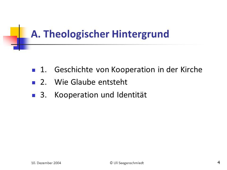 10. Dezember 2004© Uli Seegenschmiedt 4 A. Theologischer Hintergrund 1.Geschichte von Kooperation in der Kirche 2.Wie Glaube entsteht 3.Kooperation un