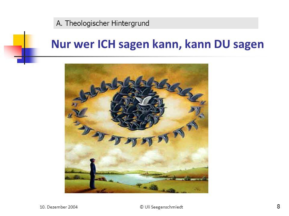 10. Dezember 2004© Uli Seegenschmiedt 8 Nur wer ICH sagen kann, kann DU sagen A. Theologischer Hintergrund