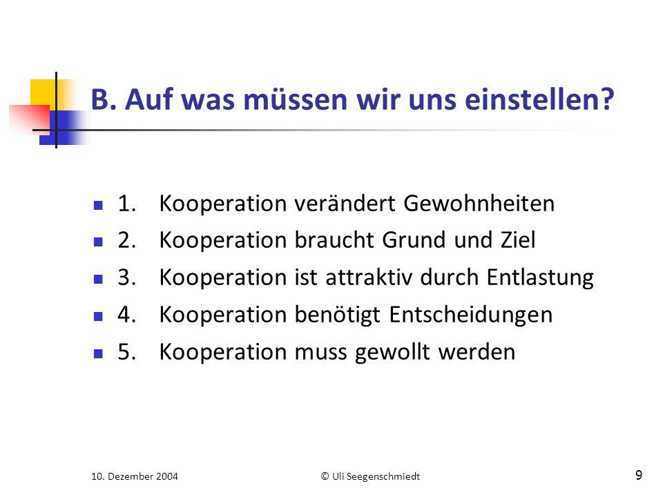 10. Dezember 2004© Uli Seegenschmiedt 9 B. Auf was müssen wir uns einstellen? 1.Kooperation verändert Gewohnheiten 2.Kooperation braucht Grund und Zie