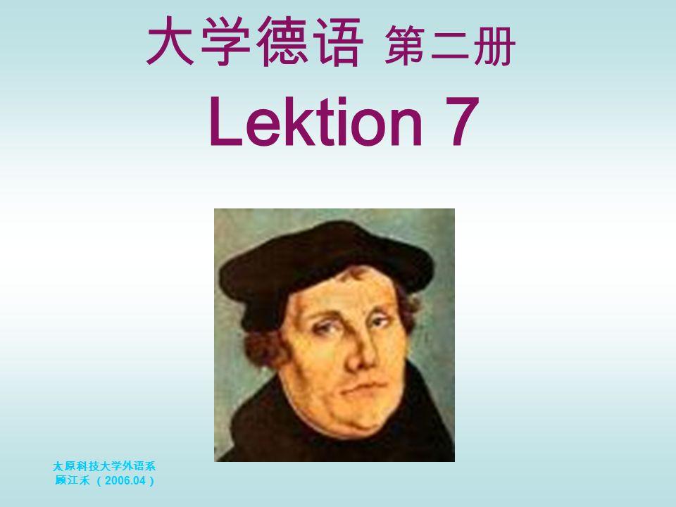 太原科技大学外语系 顾江禾 ( 2006.04 ) Lektion 7 大学德语 第二册
