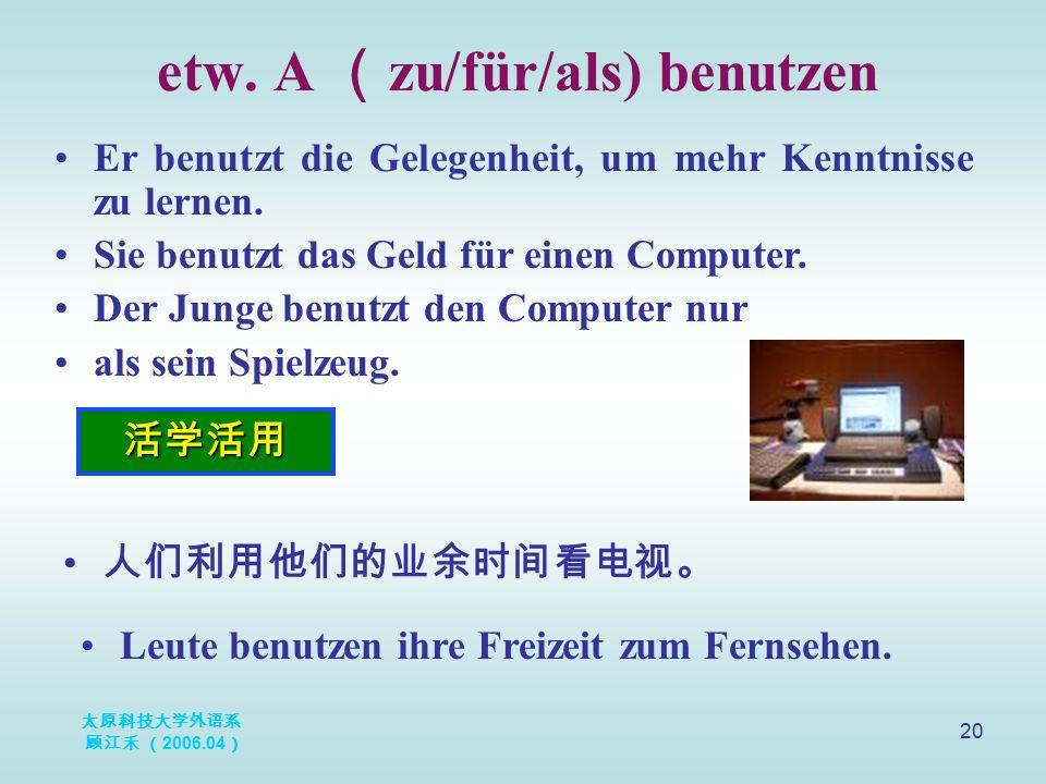 太原科技大学外语系 顾江禾 ( 2006.04 ) 20 etw. A ( zu/für/als) benutzen 活学活用 Er benutzt die Gelegenheit, um mehr Kenntnisse zu lernen. Sie benutzt das Geld für ein