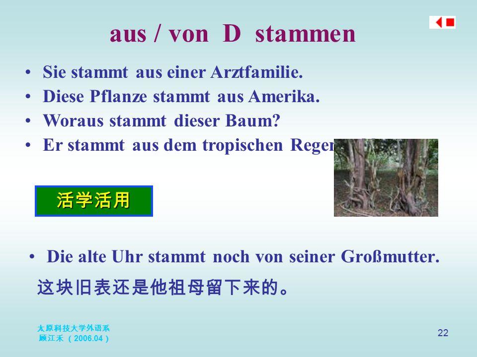 太原科技大学外语系 顾江禾 ( 2006.04 ) 22 aus / von D stammen 活学活用 Sie stammt aus einer Arztfamilie. Diese Pflanze stammt aus Amerika. Woraus stammt dieser Baum? E
