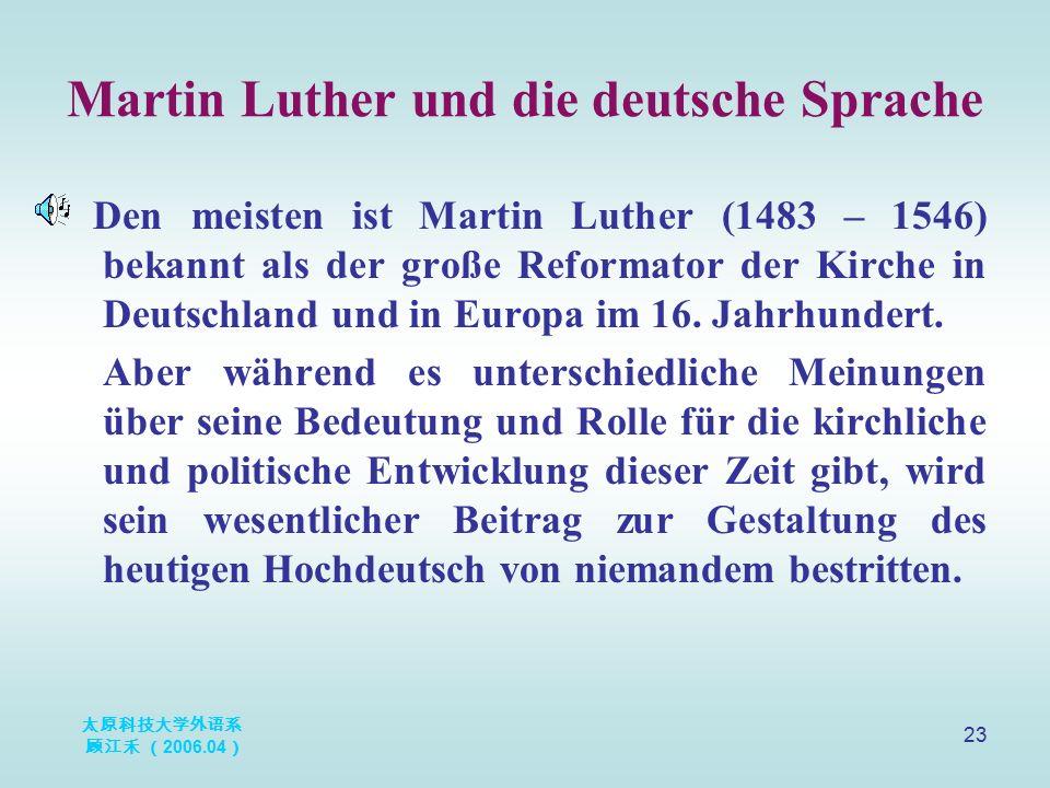 太原科技大学外语系 顾江禾 ( 2006.04 ) 23 Martin Luther und die deutsche Sprache Den meisten ist Martin Luther (1483 – 1546) bekannt als der große Reformator der K