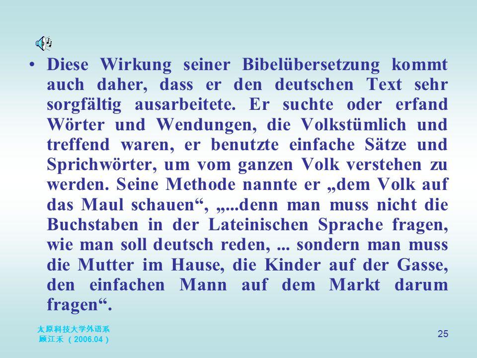 太原科技大学外语系 顾江禾 ( 2006.04 ) 25 Diese Wirkung seiner Bibelübersetzung kommt auch daher, dass er den deutschen Text sehr sorgfältig ausarbeitete. Er sucht
