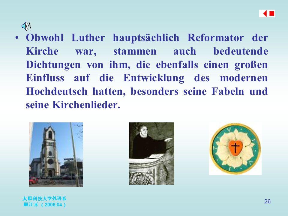 太原科技大学外语系 顾江禾 ( 2006.04 ) 26 Obwohl Luther hauptsächlich Reformator der Kirche war, stammen auch bedeutende Dichtungen von ihm, die ebenfalls einen gr