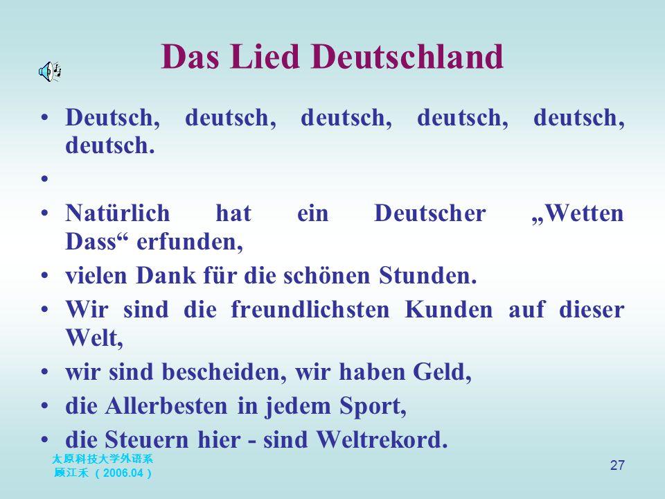 """太原科技大学外语系 顾江禾 ( 2006.04 ) 27 Das Lied Deutschland Deutsch, deutsch, deutsch, deutsch, deutsch, deutsch. Natürlich hat ein Deutscher """"Wetten Dass"""" erfu"""