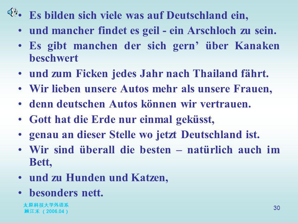 太原科技大学外语系 顾江禾 ( 2006.04 ) 30 Es bilden sich viele was auf Deutschland ein, und mancher findet es geil - ein Arschloch zu sein. Es gibt manchen der sic