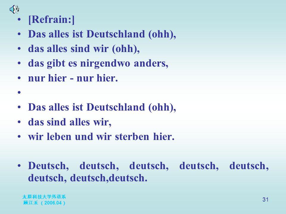 太原科技大学外语系 顾江禾 ( 2006.04 ) 31 [Refrain:] Das alles ist Deutschland (ohh), das alles sind wir (ohh), das gibt es nirgendwo anders, nur hier - nur hier.