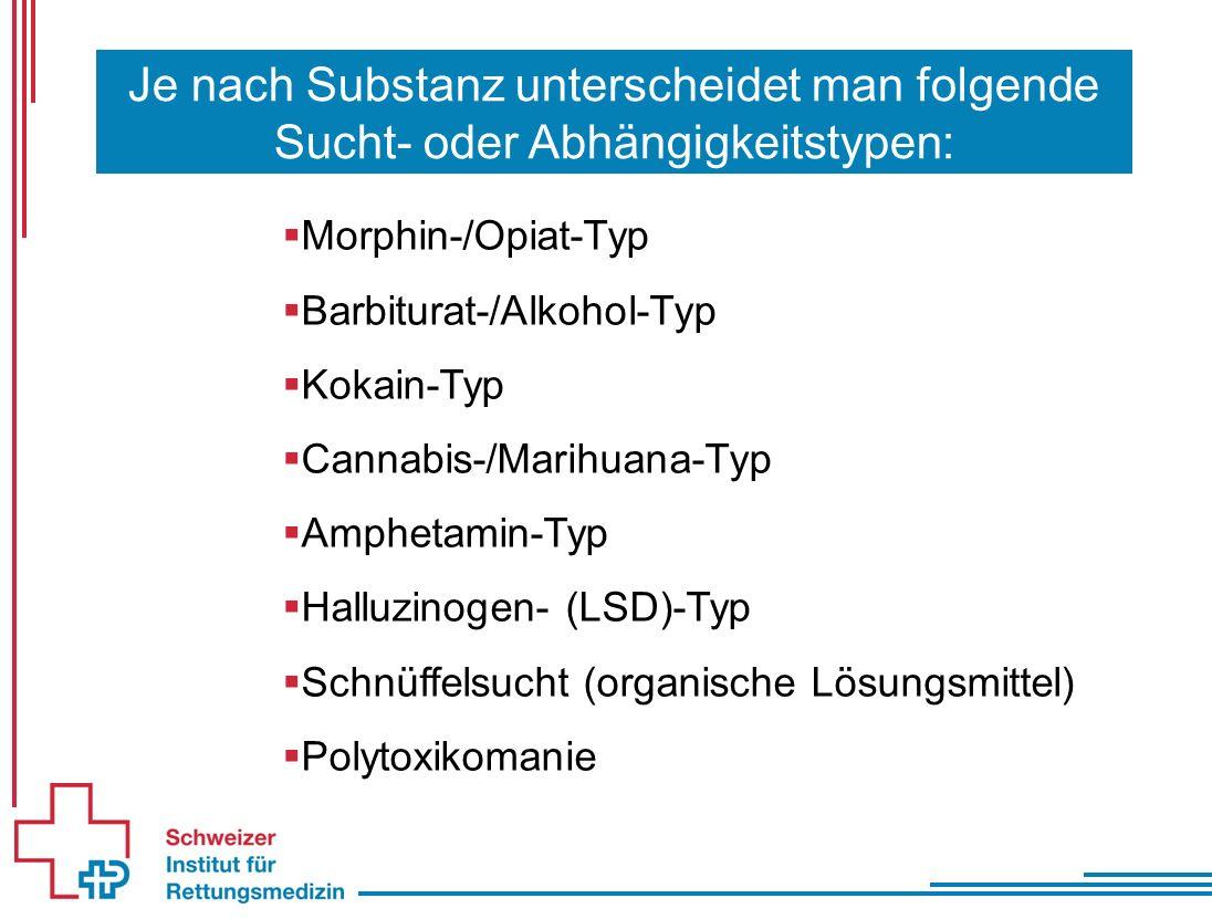Je nach Substanz unterscheidet man folgende Sucht- oder Abhängigkeitstypen:  Morphin-/Opiat-Typ  Barbiturat-/Alkohol-Typ  Kokain-Typ  Cannabis-/Marihuana-Typ  Amphetamin-Typ  Halluzinogen- (LSD)-Typ  Schnüffelsucht (organische Lösungsmittel)  Polytoxikomanie