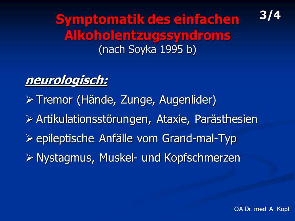 Symptomatik des einfachen Alkoholentzugssyndroms (nach Soyka 1995 b) neurologisch:  Tremor (Hände, Zunge, Augenlider)  Artikulationsstörungen, Ataxie, Parästhesien  epileptische Anfälle vom Grand-mal-Typ  Nystagmus, Muskel- und Kopfschmerzen 3/4 OÄ Dr.