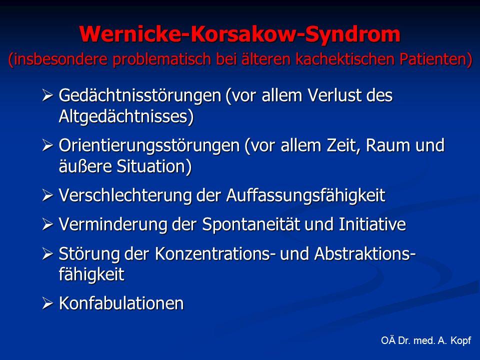 Wernicke-Korsakow-Syndrom (insbesondere problematisch bei älteren kachektischen Patienten)  Gedächtnisstörungen (vor allem Verlust des Altgedächtnisses)  Orientierungsstörungen (vor allem Zeit, Raum und äußere Situation)  Verschlechterung der Auffassungsfähigkeit  Verminderung der Spontaneität und Initiative  Störung der Konzentrations- und Abstraktions- fähigkeit  Konfabulationen OÄ Dr.