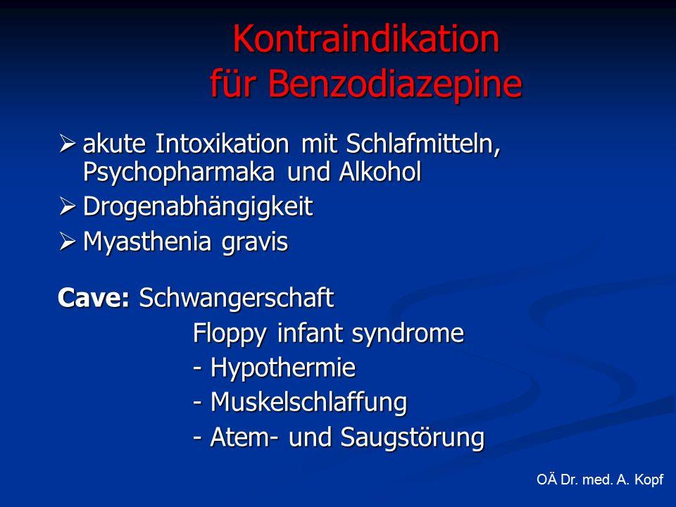Kontraindikation für Benzodiazepine  akute Intoxikation mit Schlafmitteln, Psychopharmaka und Alkohol  Drogenabhängigkeit  Myasthenia gravis Cave: Schwangerschaft Floppy infant syndrome - Hypothermie - Muskelschlaffung - Atem- und Saugstörung OÄ Dr.