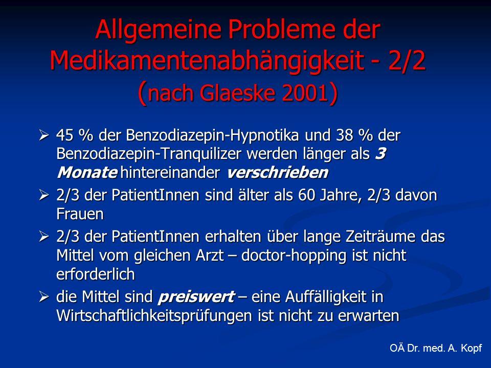  45 % der Benzodiazepin-Hypnotika und 38 % der Benzodiazepin-Tranquilizer werden länger als 3 Monate hintereinander verschrieben  2/3 der PatientInnen sind älter als 60 Jahre, 2/3 davon Frauen  2/3 der PatientInnen erhalten über lange Zeiträume das Mittel vom gleichen Arzt – doctor-hopping ist nicht erforderlich  die Mittel sind preiswert – eine Auffälligkeit in Wirtschaftlichkeitsprüfungen ist nicht zu erwarten Allgemeine Probleme der Medikamentenabhängigkeit - 2/2 ( nach Glaeske 2001 ) OÄ Dr.