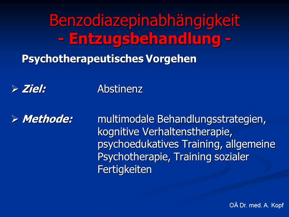 Benzodiazepinabhängigkeit - Entzugsbehandlung - Psychotherapeutisches Vorgehen  Ziel: Abstinenz  Methode:multimodale Behandlungsstrategien, kognitive Verhaltenstherapie, psychoedukatives Training, allgemeine Psychotherapie, Training sozialer Fertigkeiten OÄ Dr.