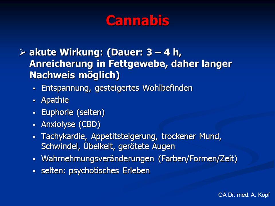 Cannabis  akute Wirkung: (Dauer: 3 – 4 h, Anreicherung in Fettgewebe, daher langer Nachweis möglich)  Entspannung, gesteigertes Wohlbefinden  Apathie  Euphorie (selten)  Anxiolyse (CBD)  Tachykardie, Appetitsteigerung, trockener Mund, Schwindel, Übelkeit, gerötete Augen  Wahrnehmungsveränderungen (Farben/Formen/Zeit)  selten: psychotisches Erleben OÄ Dr.