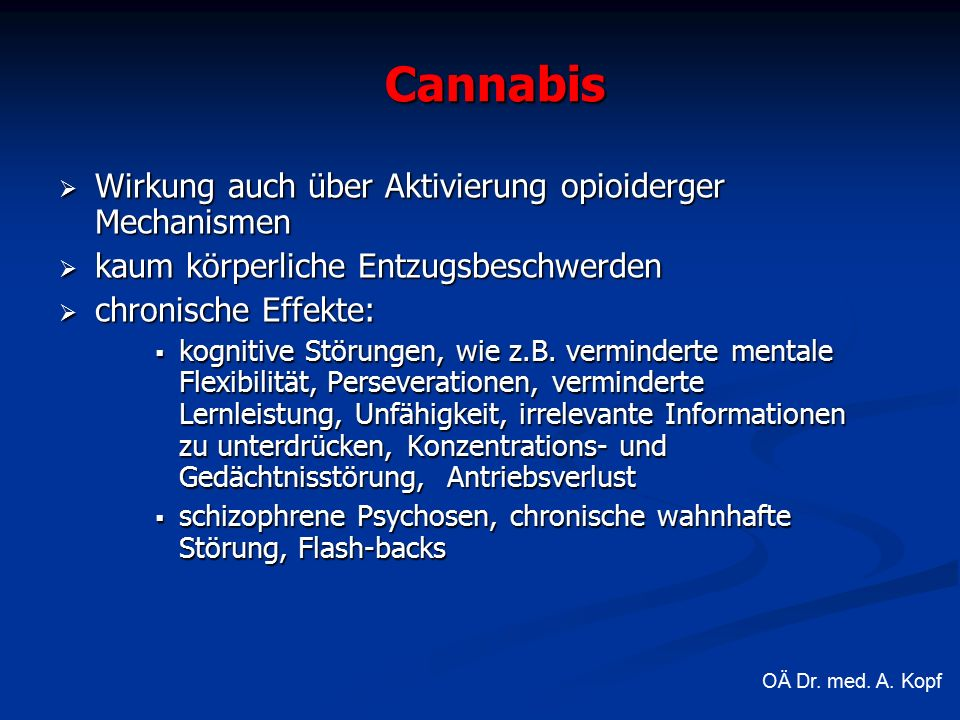 Cannabis  Wirkung auch über Aktivierung opioiderger Mechanismen  kaum körperliche Entzugsbeschwerden  chronische Effekte:  kognitive Störungen, wie z.B.