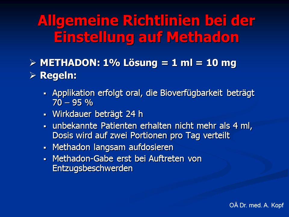 Allgemeine Richtlinien bei der Einstellung auf Methadon  METHADON: 1% Lösung = 1 ml = 10 mg  Regeln:  Applikation erfolgt oral, die Bioverfügbarkeit beträgt 70 – 95 %  Wirkdauer beträgt 24 h  unbekannte Patienten erhalten nicht mehr als 4 ml, Dosis wird auf zwei Portionen pro Tag verteilt  Methadon langsam aufdosieren  Methadon-Gabe erst bei Auftreten von Entzugsbeschwerden OÄ Dr.
