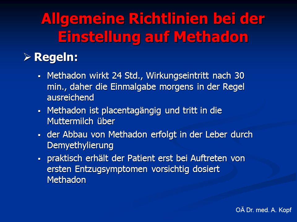  Regeln:  Methadon wirkt 24 Std., Wirkungseintritt nach 30 min., daher die Einmalgabe morgens in der Regel ausreichend  Methadon ist placentagängig und tritt in die Muttermilch über  der Abbau von Methadon erfolgt in der Leber durch Demyethylierung  praktisch erhält der Patient erst bei Auftreten von ersten Entzugsymptomen vorsichtig dosiert Methadon Allgemeine Richtlinien bei der Einstellung auf Methadon OÄ Dr.