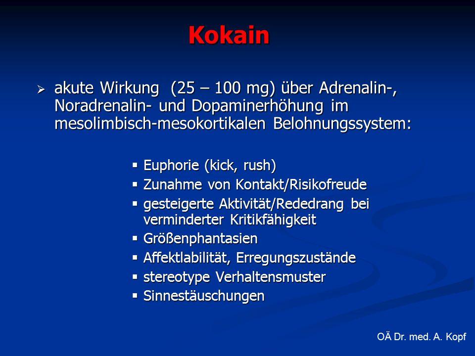  akute Wirkung (25 – 100 mg) über Adrenalin-, Noradrenalin- und Dopaminerhöhung im mesolimbisch-mesokortikalen Belohnungssystem:  Euphorie (kick, rush)  Zunahme von Kontakt/Risikofreude  gesteigerte Aktivität/Rededrang bei verminderter Kritikfähigkeit  Größenphantasien  Affektlabilität, Erregungszustände  stereotype Verhaltensmuster  Sinnestäuschungen Kokain OÄ Dr.