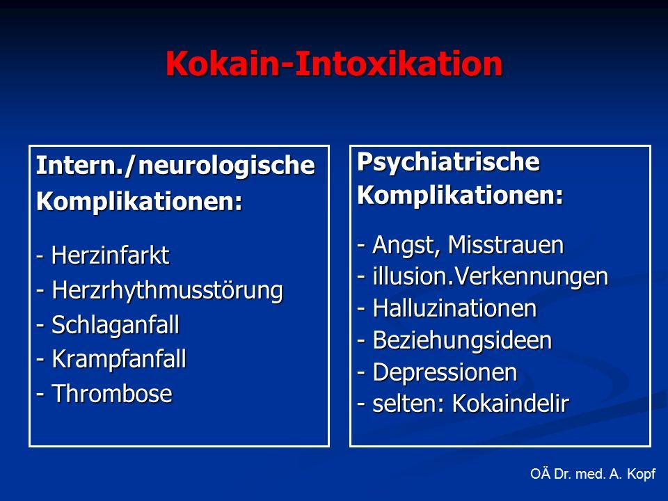 Kokain-Intoxikation Intern./neurologischeKomplikationen: - Herzinfarkt - Herzrhythmusstörung - Schlaganfall - Krampfanfall - Thrombose Psychiatrische Komplikationen: - Angst, Misstrauen - illusion.Verkennungen - Halluzinationen - Beziehungsideen - Depressionen - selten: Kokaindelir OÄ Dr.
