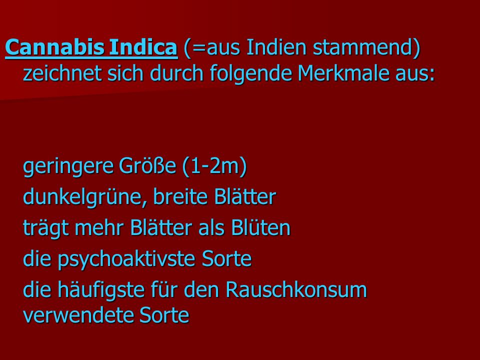 Cannabis Indica (=aus Indien stammend) zeichnet sich durch folgende Merkmale aus: geringere Größe (1-2m) dunkelgrüne, breite Blätter trägt mehr Blätter als Blüten die psychoaktivste Sorte die häufigste für den Rauschkonsum verwendete Sorte
