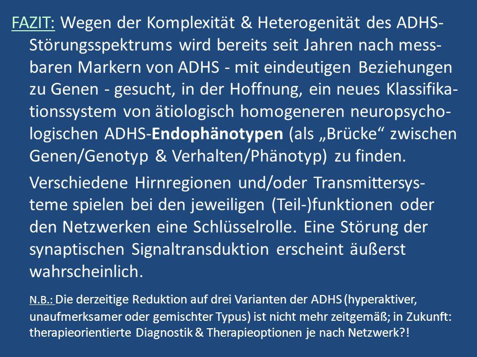 """FAZIT: Wegen der Komplexität & Heterogenität des ADHS- Störungsspektrums wird bereits seit Jahren nach mess- baren Markern von ADHS - mit eindeutigen Beziehungen zu Genen - gesucht, in der Hoffnung, ein neues Klassifika- tionssystem von ätiologisch homogeneren neuropsycho- logischen ADHS-Endophänotypen (als """"Brücke zwischen Genen/Genotyp & Verhalten/Phänotyp) zu finden."""