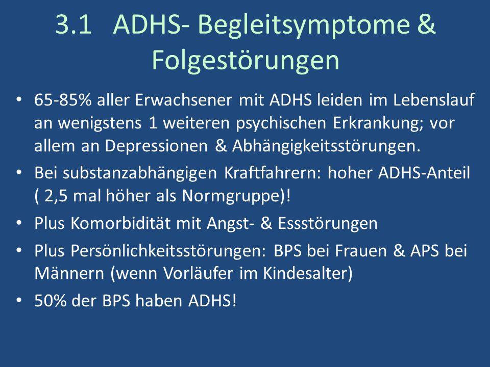 3.1 ADHS- Begleitsymptome & Folgestörungen 65-85% aller Erwachsener mit ADHS leiden im Lebenslauf an wenigstens 1 weiteren psychischen Erkrankung; vor allem an Depressionen & Abhängigkeitsstörungen.