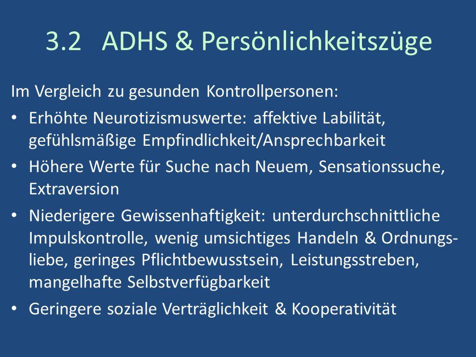 3.2 ADHS & Persönlichkeitszüge Im Vergleich zu gesunden Kontrollpersonen: Erhöhte Neurotizismuswerte: affektive Labilität, gefühlsmäßige Empfindlichkeit/Ansprechbarkeit Höhere Werte für Suche nach Neuem, Sensationssuche, Extraversion Niederigere Gewissenhaftigkeit: unterdurchschnittliche Impulskontrolle, wenig umsichtiges Handeln & Ordnungs- liebe, geringes Pflichtbewusstsein, Leistungsstreben, mangelhafte Selbstverfügbarkeit Geringere soziale Verträglichkeit & Kooperativität