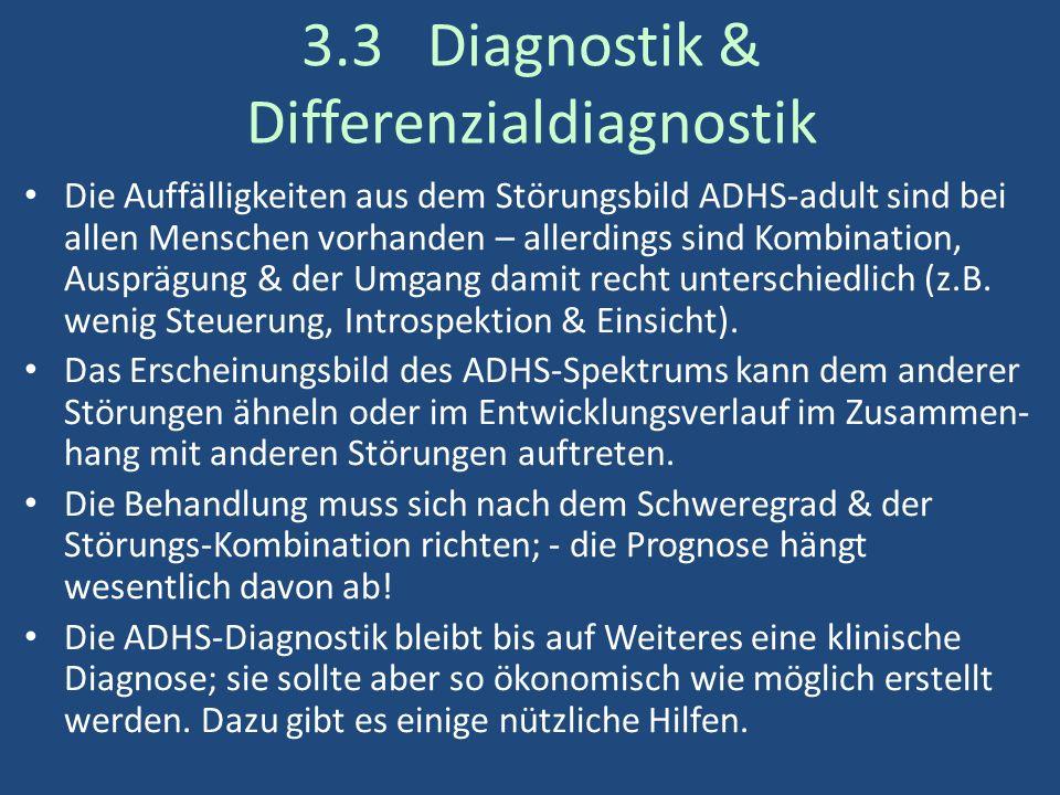 3.3 Diagnostik & Differenzialdiagnostik Die Auffälligkeiten aus dem Störungsbild ADHS-adult sind bei allen Menschen vorhanden – allerdings sind Kombination, Ausprägung & der Umgang damit recht unterschiedlich (z.B.