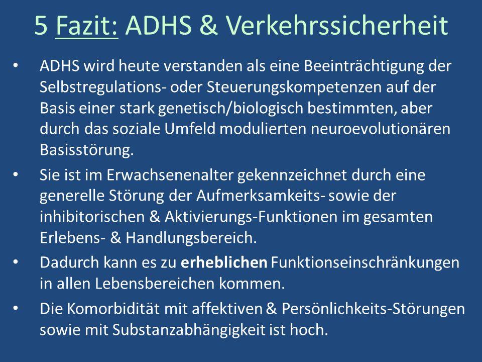 5 Fazit: ADHS & Verkehrssicherheit ADHS wird heute verstanden als eine Beeinträchtigung der Selbstregulations- oder Steuerungskompetenzen auf der Basis einer stark genetisch/biologisch bestimmten, aber durch das soziale Umfeld modulierten neuroevolutionären Basisstörung.