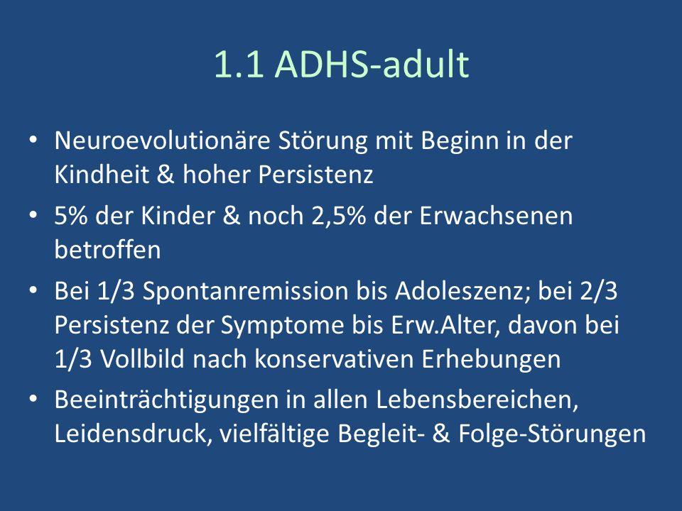 1.1 ADHS-adult Neuroevolutionäre Störung mit Beginn in der Kindheit & hoher Persistenz 5% der Kinder & noch 2,5% der Erwachsenen betroffen Bei 1/3 Spontanremission bis Adoleszenz; bei 2/3 Persistenz der Symptome bis Erw.Alter, davon bei 1/3 Vollbild nach konservativen Erhebungen Beeinträchtigungen in allen Lebensbereichen, Leidensdruck, vielfältige Begleit- & Folge-Störungen