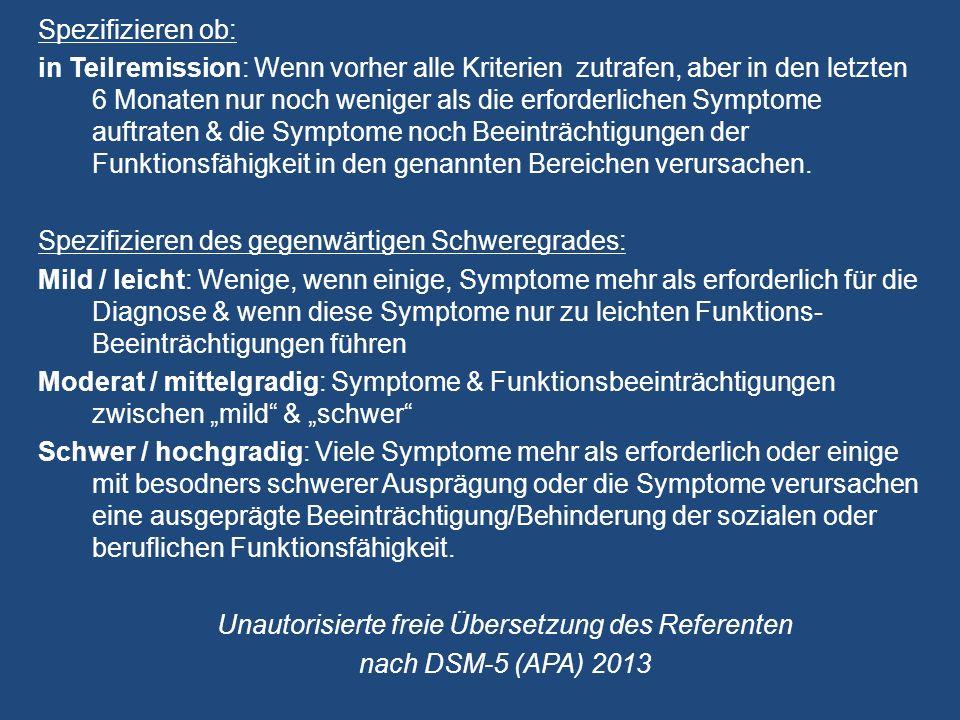 Spezifizieren ob: in Teilremission: Wenn vorher alle Kriterien zutrafen, aber in den letzten 6 Monaten nur noch weniger als die erforderlichen Symptome auftraten & die Symptome noch Beeinträchtigungen der Funktionsfähigkeit in den genannten Bereichen verursachen.