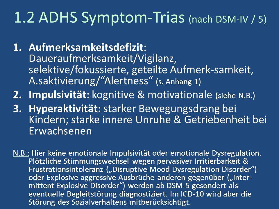1.2 ADHS Symptom-Trias (nach DSM-IV / 5) 1.Aufmerksamkeitsdefizit: Daueraufmerksamkeit/Vigilanz, selektive/fokussierte, geteilte Aufmerk-samkeit, A.saktivierung/ Alertness (s.