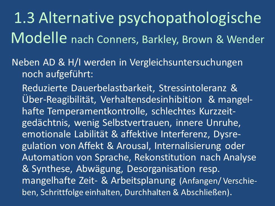 1.3 Alternative psychopathologische Modelle nach Conners, Barkley, Brown & Wender Neben AD & H/I werden in Vergleichsuntersuchungen noch aufgeführt: Reduzierte Dauerbelastbarkeit, Stressintoleranz & Über-Reagibilität, Verhaltensdesinhibition & mangel- hafte Temperamentkontrolle, schlechtes Kurzzeit- gedächtnis, wenig Selbstvertrauen, innere Unruhe, emotionale Labilität & affektive Interferenz, Dysre- gulation von Affekt & Arousal, Internalisierung oder Automation von Sprache, Rekonstitution nach Analyse & Synthese, Abwägung, Desorganisation resp.