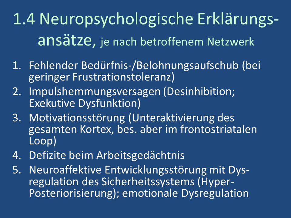 1.4 Neuropsychologische Erklärungs- ansätze, je nach betroffenem Netzwerk 1.Fehlender Bedürfnis-/Belohnungsaufschub (bei geringer Frustrationstoleranz) 2.Impulshemmungsversagen (Desinhibition; Exekutive Dysfunktion) 3.Motivationsstörung (Unteraktivierung des gesamten Kortex, bes.