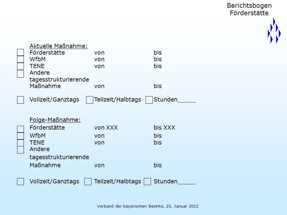 Verband der bayerischen Bezirke, 25. Januar 2012 Folge-Maßnahme: Förderstättevon XXXbis XXX WfbMvon bis TENEvon bis Andere tagesstrukturierende Maßnah