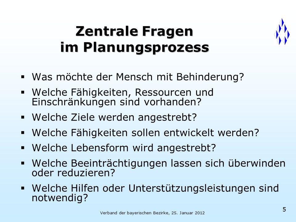 Verband der bayerischen Bezirke, 25. Januar 2012 5 Zentrale Fragen im Planungsprozess  Was möchte der Mensch mit Behinderung?  Welche Fähigkeiten, R