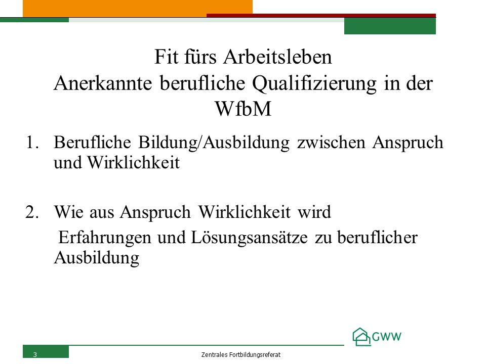 3Zentrales Fortbildungsreferat Fit fürs Arbeitsleben Anerkannte berufliche Qualifizierung in der WfbM 1.Berufliche Bildung/Ausbildung zwischen Anspruch und Wirklichkeit 2.Wie aus Anspruch Wirklichkeit wird Erfahrungen und Lösungsansätze zu beruflicher Ausbildung