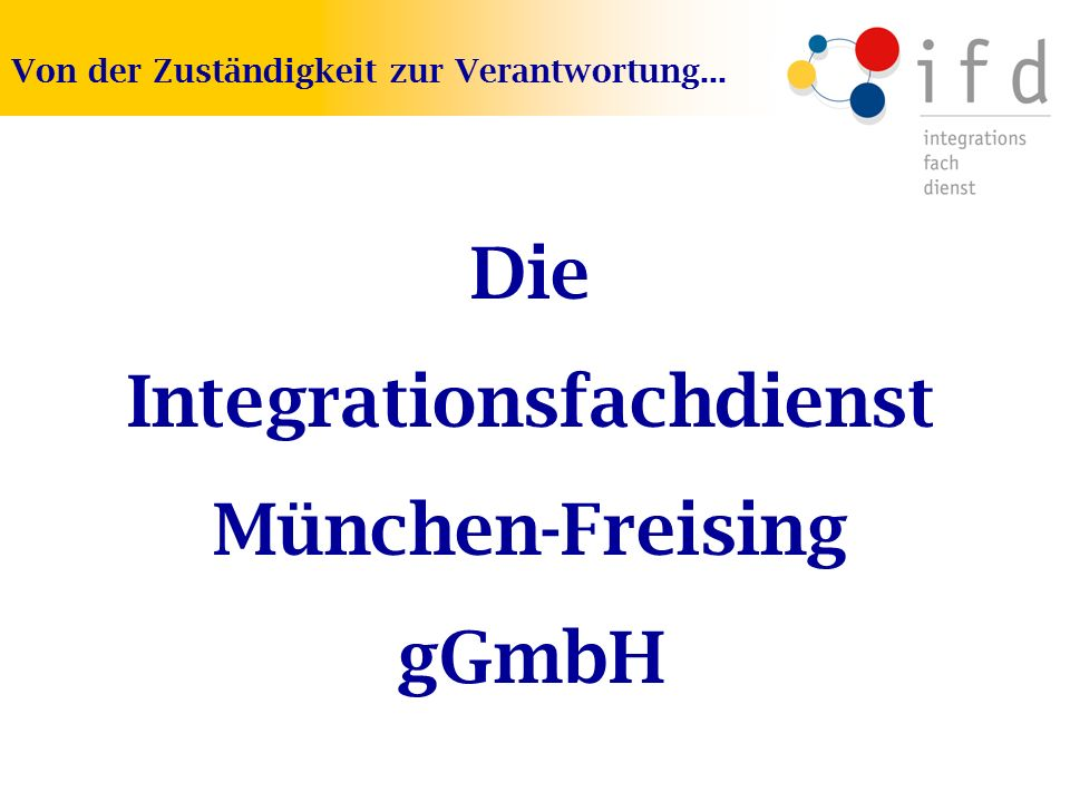 Die Integrationsfachdienst München-Freising gGmbH Von der Zuständigkeit zur Verantwortung...