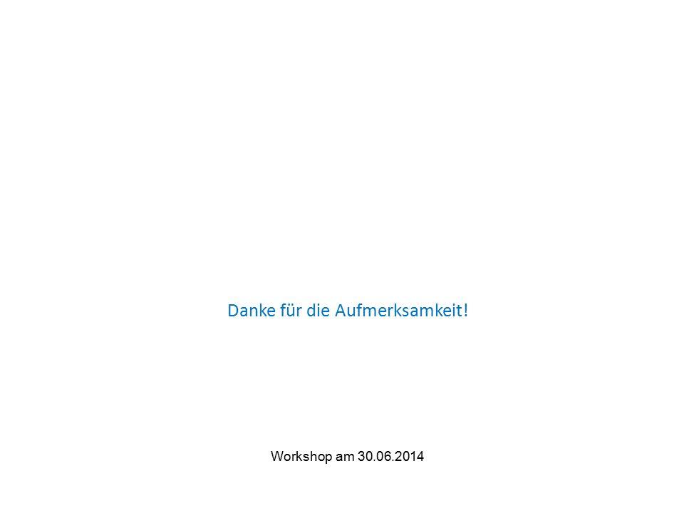 Danke für die Aufmerksamkeit! Workshop am 30.06.2014