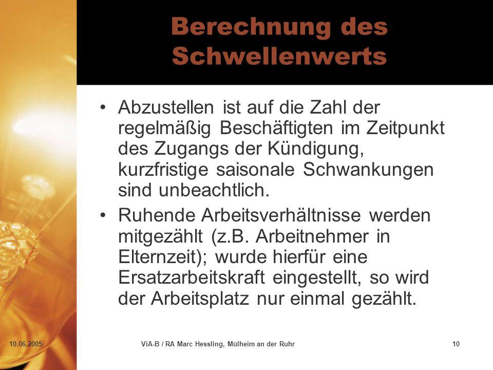 10.06.2005ViA-B / RA Marc Hessling, Mülheim an der Ruhr10 Berechnung des Schwellenwerts Abzustellen ist auf die Zahl der regelmäßig Beschäftigten im Zeitpunkt des Zugangs der Kündigung, kurzfristige saisonale Schwankungen sind unbeachtlich.