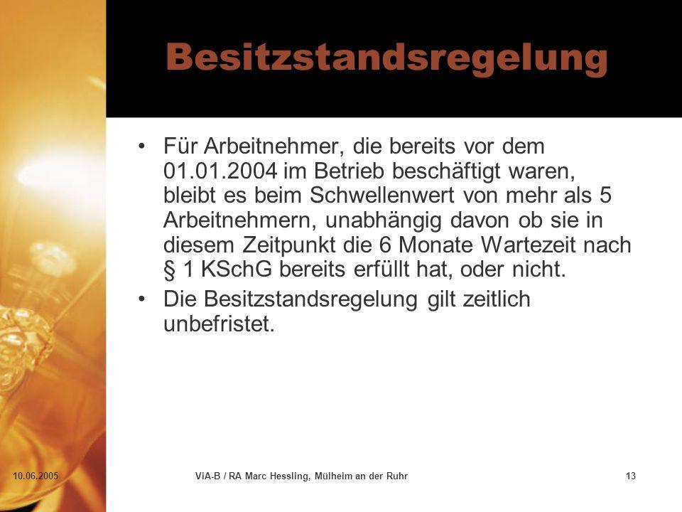 10.06.2005ViA-B / RA Marc Hessling, Mülheim an der Ruhr13 Besitzstandsregelung Für Arbeitnehmer, die bereits vor dem 01.01.2004 im Betrieb beschäftigt waren, bleibt es beim Schwellenwert von mehr als 5 Arbeitnehmern, unabhängig davon ob sie in diesem Zeitpunkt die 6 Monate Wartezeit nach § 1 KSchG bereits erfüllt hat, oder nicht.