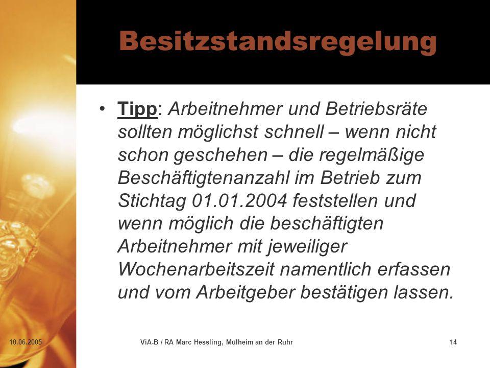 10.06.2005ViA-B / RA Marc Hessling, Mülheim an der Ruhr14 Besitzstandsregelung Tipp: Arbeitnehmer und Betriebsräte sollten möglichst schnell – wenn ni