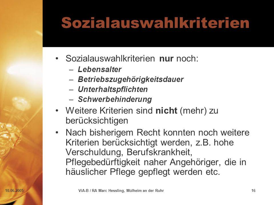 10.06.2005ViA-B / RA Marc Hessling, Mülheim an der Ruhr16 Sozialauswahlkriterien Sozialauswahlkriterien nur noch: –Lebensalter –Betriebszugehörigkeitsdauer –Unterhaltspflichten –Schwerbehinderung Weitere Kriterien sind nicht (mehr) zu berücksichtigen Nach bisherigem Recht konnten noch weitere Kriterien berücksichtigt werden, z.B.
