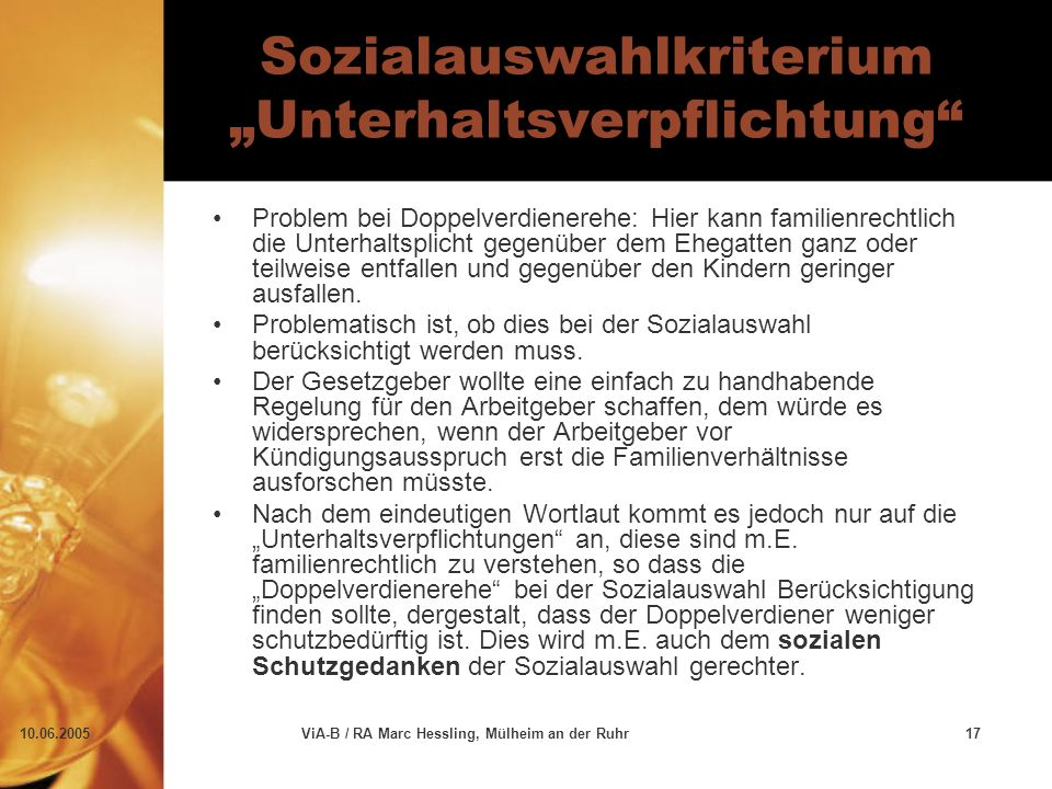 """10.06.2005ViA-B / RA Marc Hessling, Mülheim an der Ruhr17 Sozialauswahlkriterium """"Unterhaltsverpflichtung Problem bei Doppelverdienerehe: Hier kann familienrechtlich die Unterhaltsplicht gegenüber dem Ehegatten ganz oder teilweise entfallen und gegenüber den Kindern geringer ausfallen."""