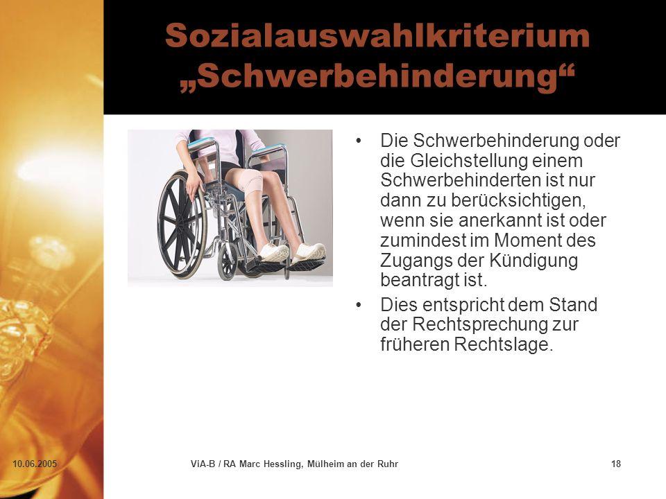 """10.06.2005ViA-B / RA Marc Hessling, Mülheim an der Ruhr18 Sozialauswahlkriterium """"Schwerbehinderung Die Schwerbehinderung oder die Gleichstellung einem Schwerbehinderten ist nur dann zu berücksichtigen, wenn sie anerkannt ist oder zumindest im Moment des Zugangs der Kündigung beantragt ist."""