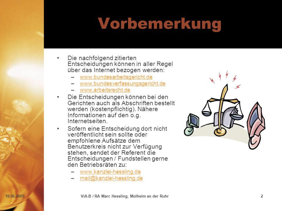 10.06.2005ViA-B / RA Marc Hessling, Mülheim an der Ruhr2 Vorbemerkung Die nachfolgend zitierten Entscheidungen können in aller Regel über das Internet bezogen werden: –www.bundesarbeitsgericht.dewww.bundesarbeitsgericht.de –www.bundesverfassungsgericht.dewww.bundesverfassungsgericht.de –www.arbeitsrecht.dewww.arbeitsrecht.de Die Entscheidungen können bei den Gerichten auch als Abschriften bestellt werden (kostenpflichtig).