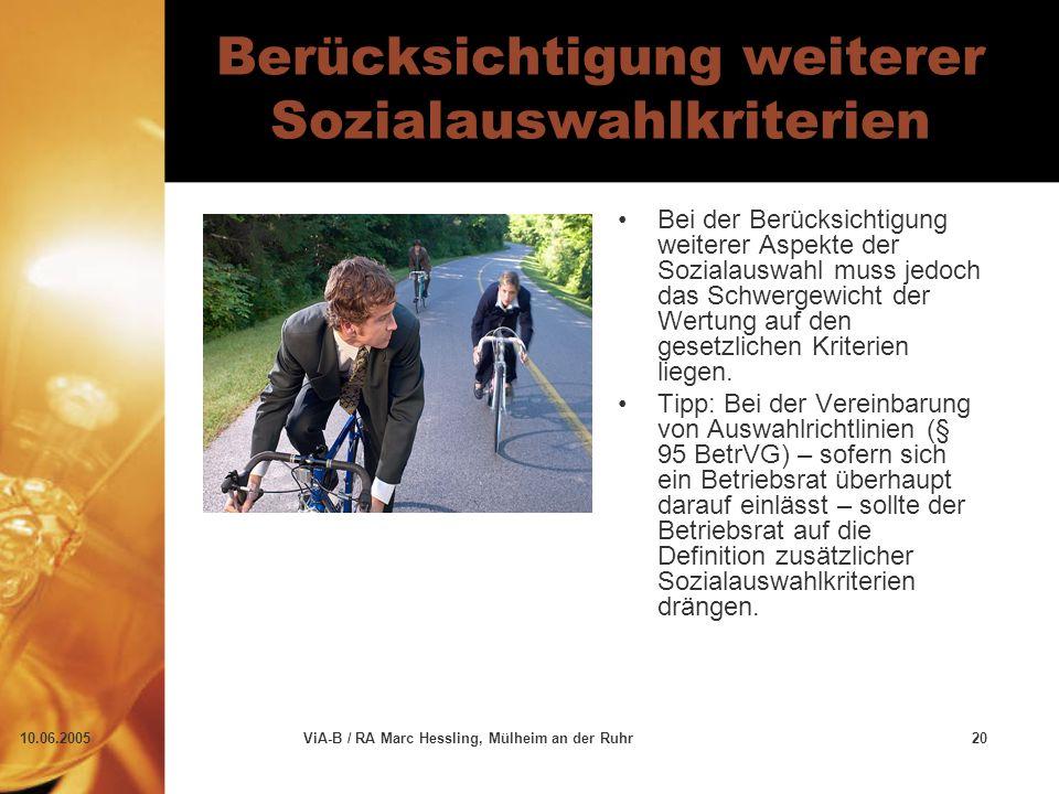 10.06.2005ViA-B / RA Marc Hessling, Mülheim an der Ruhr20 Berücksichtigung weiterer Sozialauswahlkriterien Bei der Berücksichtigung weiterer Aspekte der Sozialauswahl muss jedoch das Schwergewicht der Wertung auf den gesetzlichen Kriterien liegen.