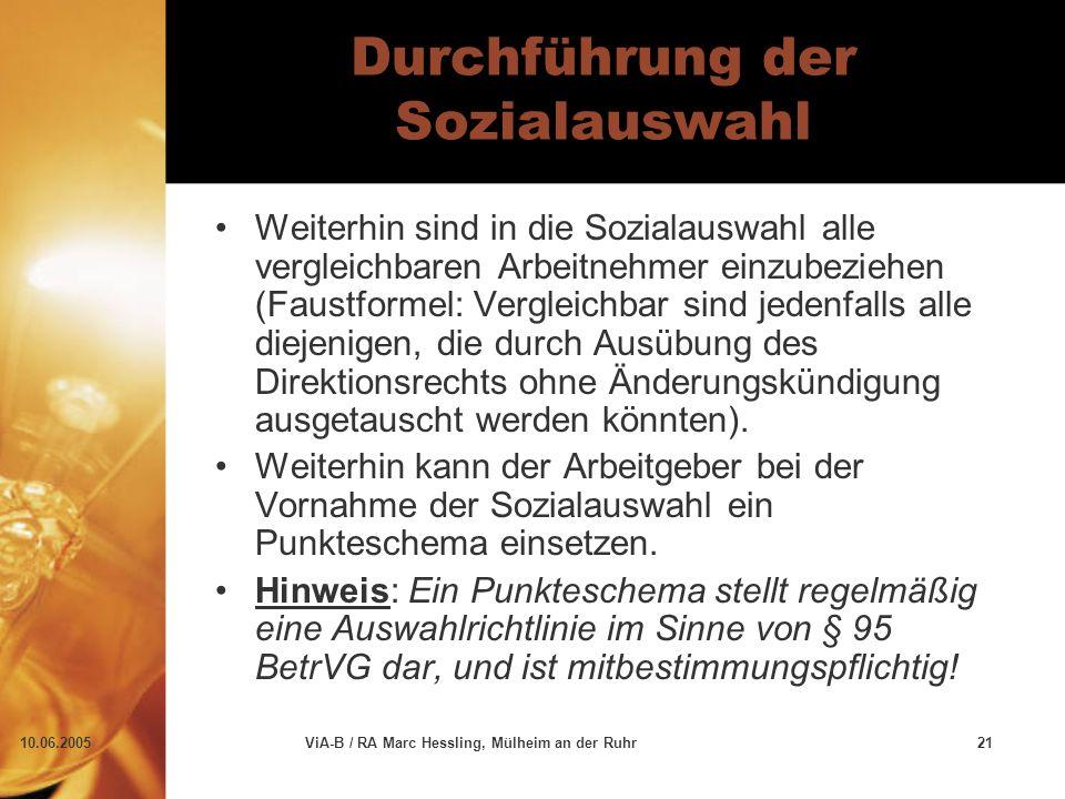 10.06.2005ViA-B / RA Marc Hessling, Mülheim an der Ruhr21 Durchführung der Sozialauswahl Weiterhin sind in die Sozialauswahl alle vergleichbaren Arbeitnehmer einzubeziehen (Faustformel: Vergleichbar sind jedenfalls alle diejenigen, die durch Ausübung des Direktionsrechts ohne Änderungskündigung ausgetauscht werden könnten).